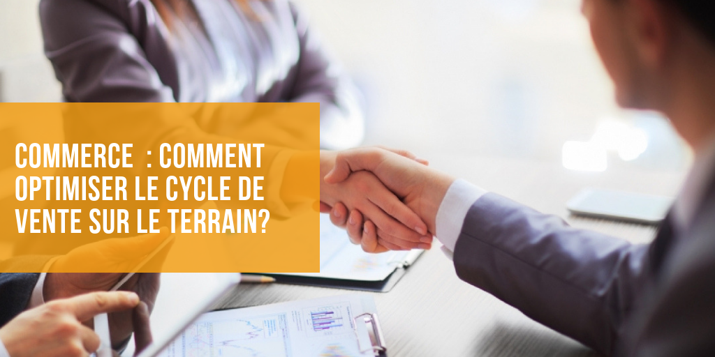 Commerce : comment optimiser le cycle de vente sur le terrain?